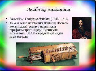 Лейбниц машинасы Вильгельм Готфрид Лейбниц (1646 - 1716) 1694 ж неміс математ