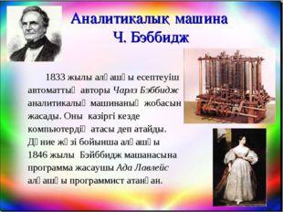Аналитикалық машина Ч. Бэббидж 1833 жылы алғашқы есептеуіш автоматтың автор