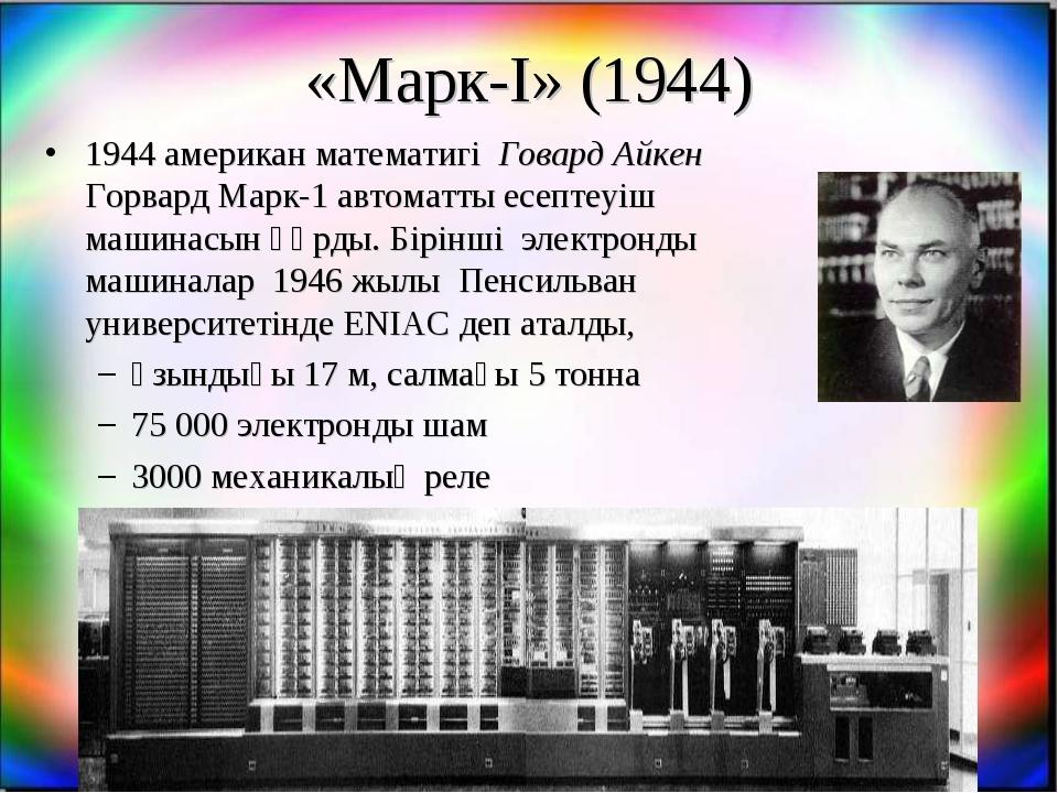 «Марк-I» (1944) 1944 американ математигі Говард Айкен Горвард Марк-1 автоматт...