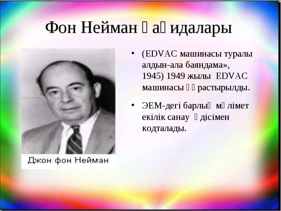 Фон Нейман қағидалары (EDVAC машинасы туралы алдын-ала баяндама», 1945) 1949...