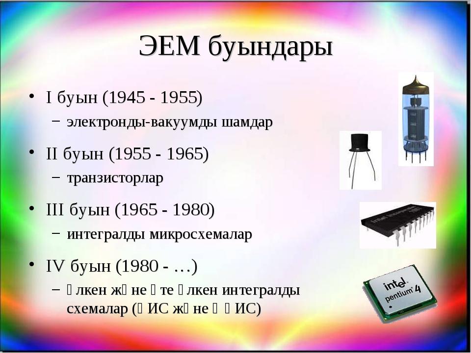 ЭЕМ буындары I буын (1945 - 1955) электронды-вакуумды шамдар II буын (1955 -...