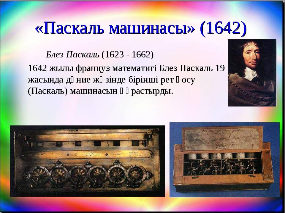 «Паскаль машинасы» (1642) Блез Паскаль (1623 - 1662) 1642 жылы француз мат...
