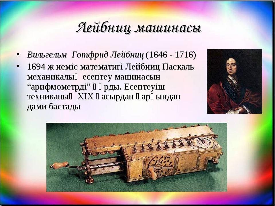 Лейбниц машинасы Вильгельм Готфрид Лейбниц (1646 - 1716) 1694 ж неміс математ...