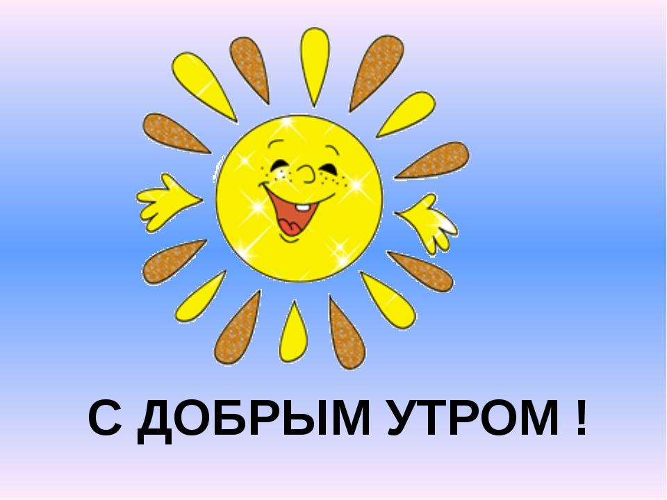 С ДОБРЫМ УТРОМ !
