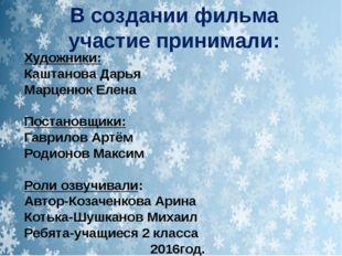 В создании фильма участие принимали: Художники: Каштанова Дарья Марценюк Елен