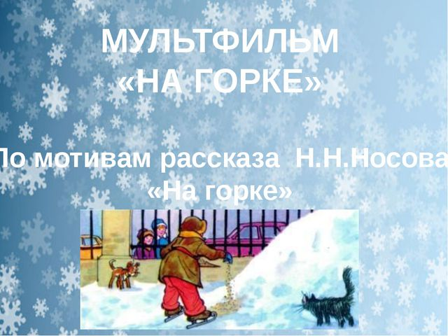 МУЛЬТФИЛЬМ «НА ГОРКЕ» По мотивам рассказа Н.Н.Носова «На горке»