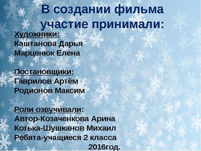 В создании фильма участие принимали: Художники: Каштанова Дарья Марценюк Елен...