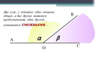 А В С О Два угла , у которых одна сторона общая , а две другие являются продо