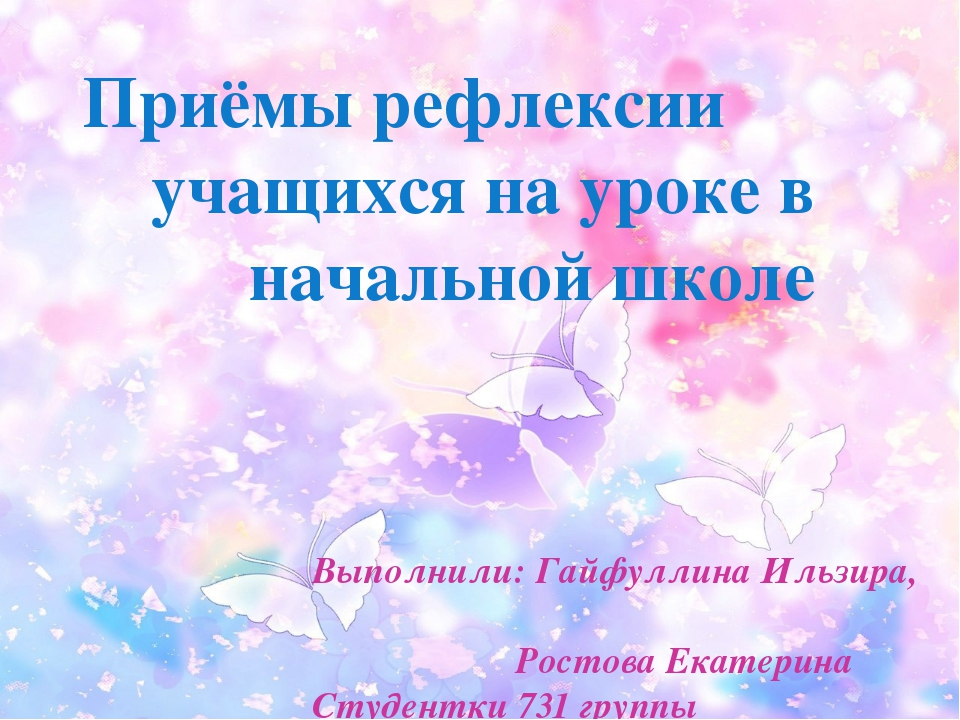 Приёмы рефлексии учащихся на уроке в начальной школе Выполнили: Гайфуллина Ил...