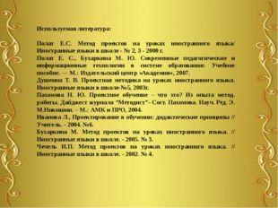 Используемая литература: Полат Е.С. Метод проектов на уроках иностранного язы