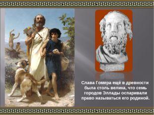 Слава Гомера ещё в древности была столь велика, что семь городов Эллады оспар