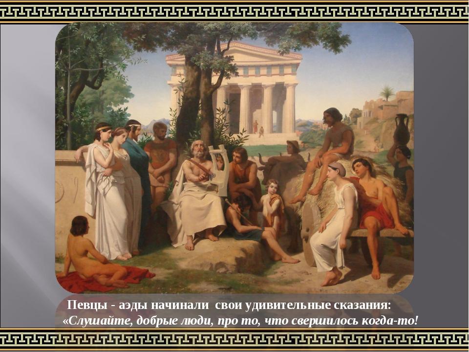 Певцы - аэды начинали свои удивительные сказания: «Слушайте, добрые люди, про...