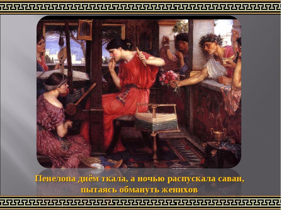 Пенелопа днём ткала, аночью распускала саван, пытаясь обмануть женихов