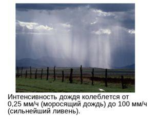 Интенсивность дождя колеблется от 0,25мм/ч (моросящий дождь) до 100 мм/ч (с