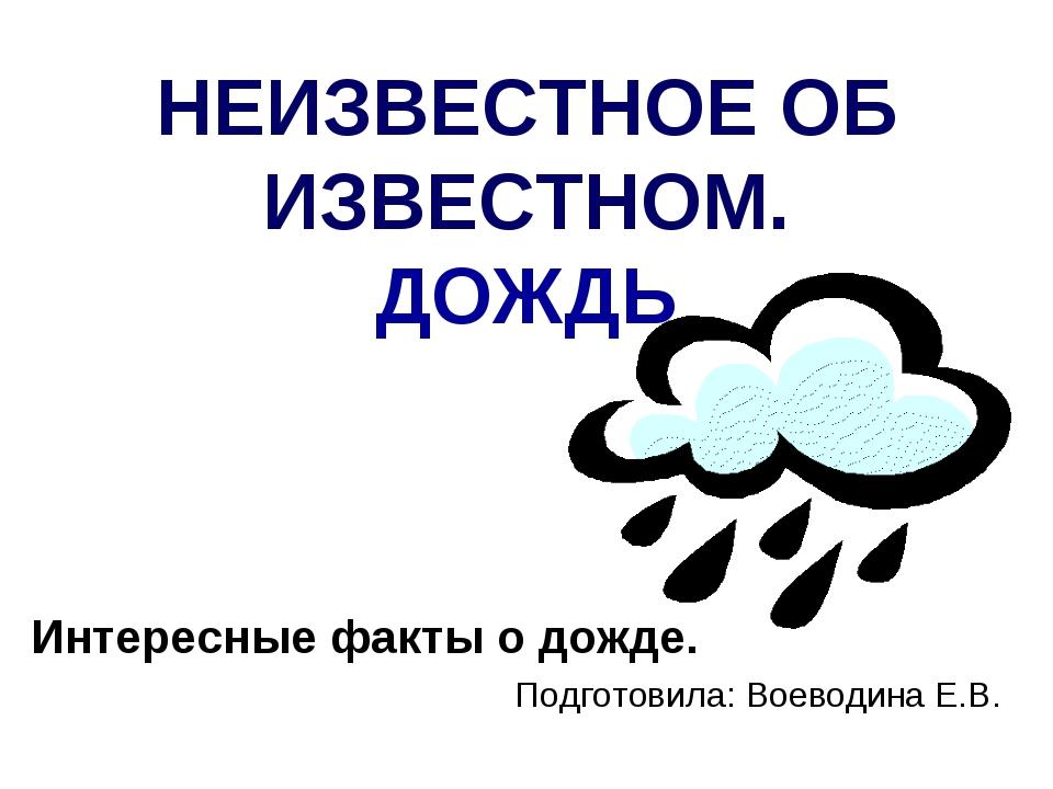 НЕИЗВЕСТНОЕ ОБ ИЗВЕСТНОМ. ДОЖДЬ Интересные факты о дожде. Подготовила: Воевод...