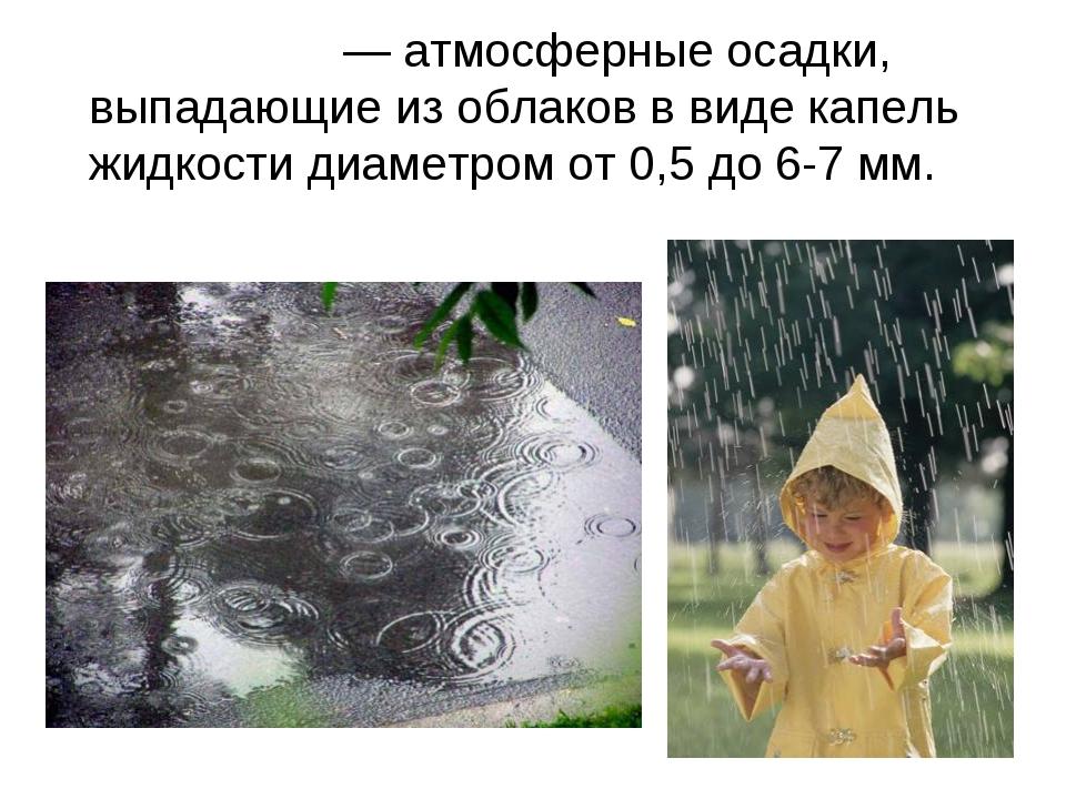 До́ждь— атмосферные осадки, выпадающие из облаков в виде капель жидкости д...