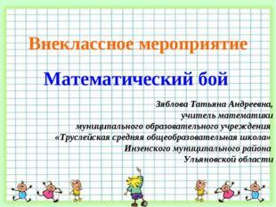 Внеклассное мероприятие Математический бой Зяблова Татьяна Андреевна, учитель