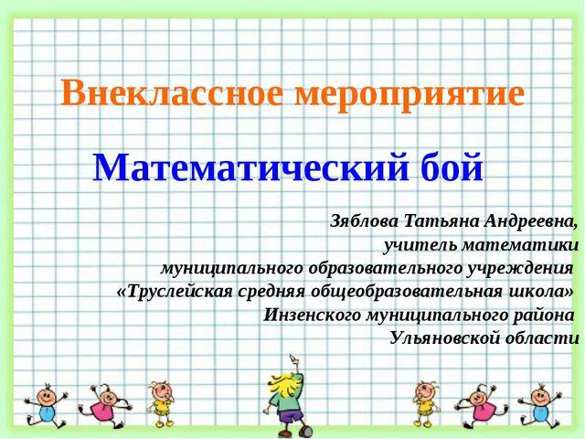 Внеклассное мероприятие Математический бой Зяблова Татьяна Андреевна, учитель...