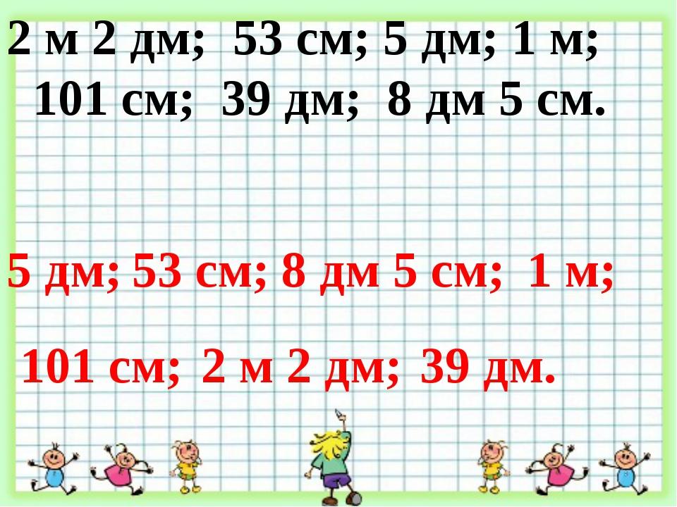 2 м 2 дм; 53 см; 5 дм; 1 м; 101 см; 39 дм; 8 дм 5 см. 5 дм; 53 см; 8 дм 5 см;...