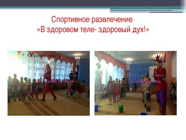 Спортивное развлечение «В здоровом теле- здоровый дух!»