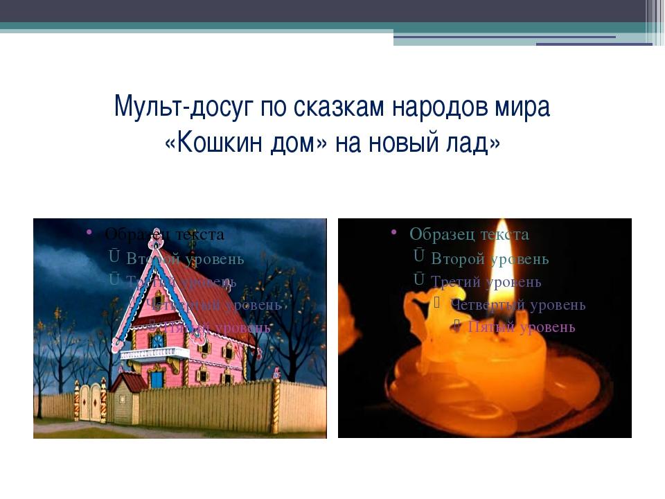 Мульт-досуг по сказкам народов мира «Кошкин дом» на новый лад»