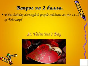 Вопрос на 2 балла. What holiday do English people celebrate on the 14-th of F