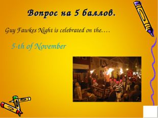 Вопрос на 5 баллов. Guy Fawkes Night is celebrated on the…. 5-th of November