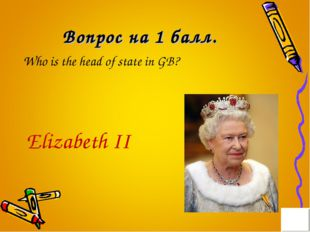 Вопрос на 1 балл. Who is the head of state in GB? Elizabeth II