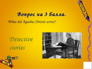 Вопрос на 3 балла. What did Agatha Christie write? Detective stories