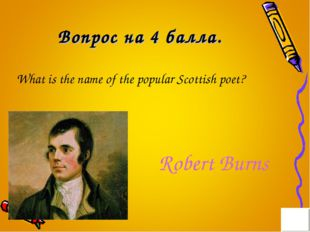 Вопрос на 4 балла. What is the name of the popular Scottish poet? Robert Burns