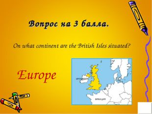 Вопрос на 3 балла. On what continent are the British Isles situated? Europe