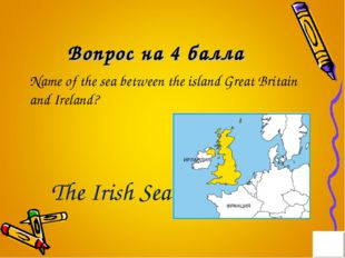 Вопрос на 4 балла Name of the sea between the island Great Britain and Irelan