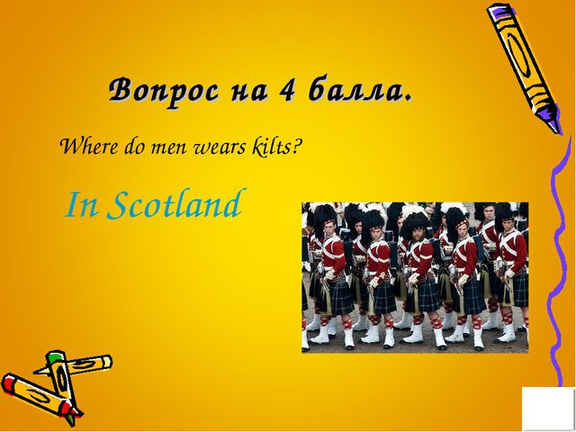 Вопрос на 4 балла. Where do men wears kilts? In Scotland