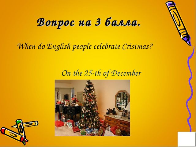 Вопрос на 3 балла. When do English people celebrate Cristmas? On the 25-th of...