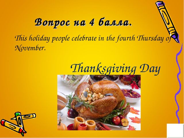 Вопрос на 4 балла. This holiday people celebrate in the fourth Thursday of No...