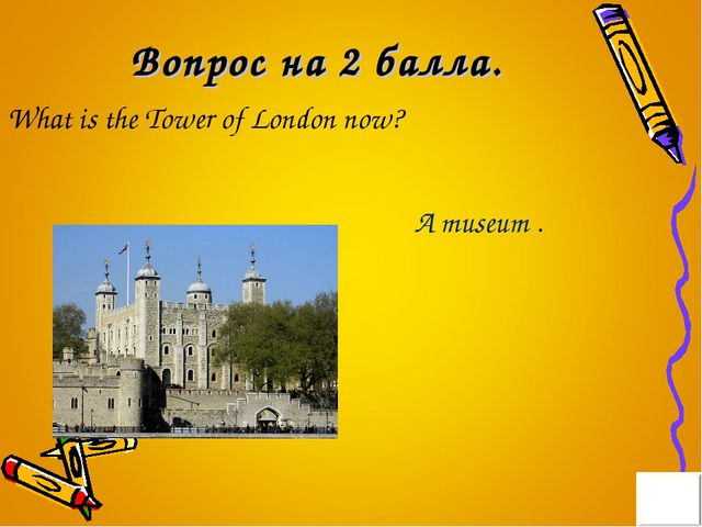 Вопрос на 2 балла. What is the Tower of London now? A museum .
