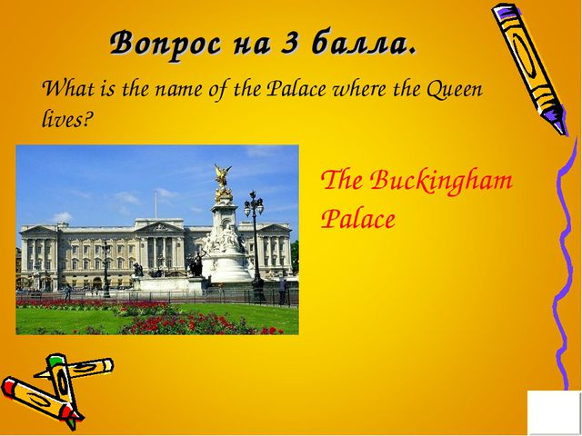 Вопрос на 3 балла. What is the name of the Palace where the Queen lives? The...