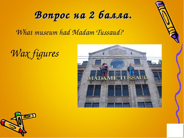 Вопрос на 2 балла. What museum had Madam Tussaud? Wax figures