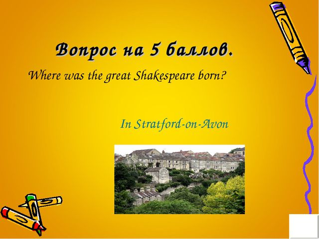 Вопрос на 5 баллов. Where was the great Shakespeare born? In Stratford-on-Avon