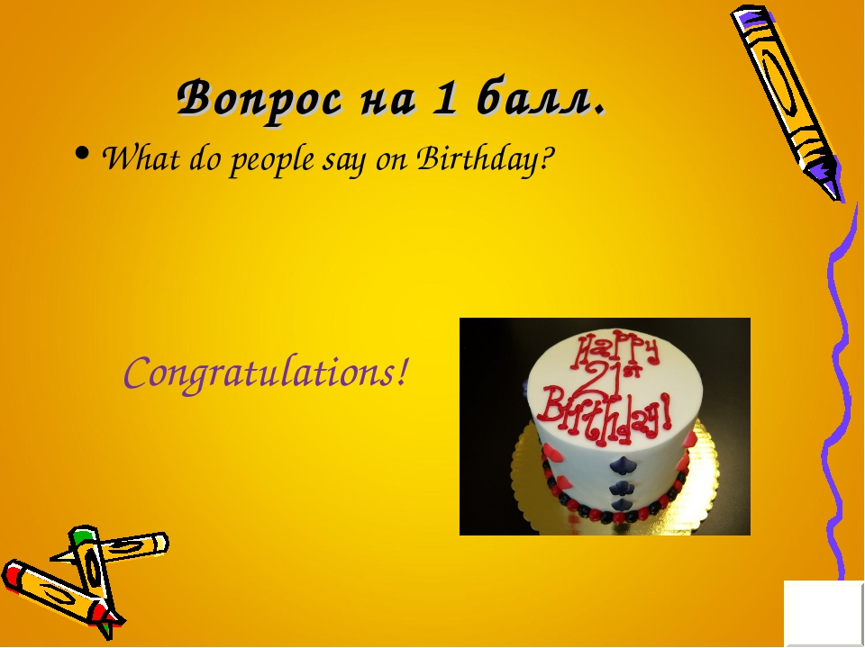 Вопрос на 1 балл. What do people say on Birthday? Congratulations!