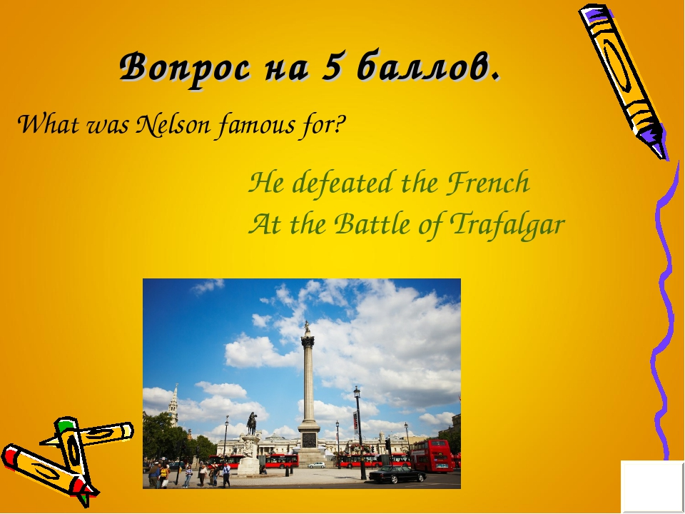 Вопрос на 5 баллов. What was Nelson famous for? He defeated the French At the...