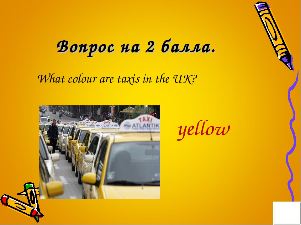 Вопрос на 2 балла. What colour are taxis in the UK? yellow