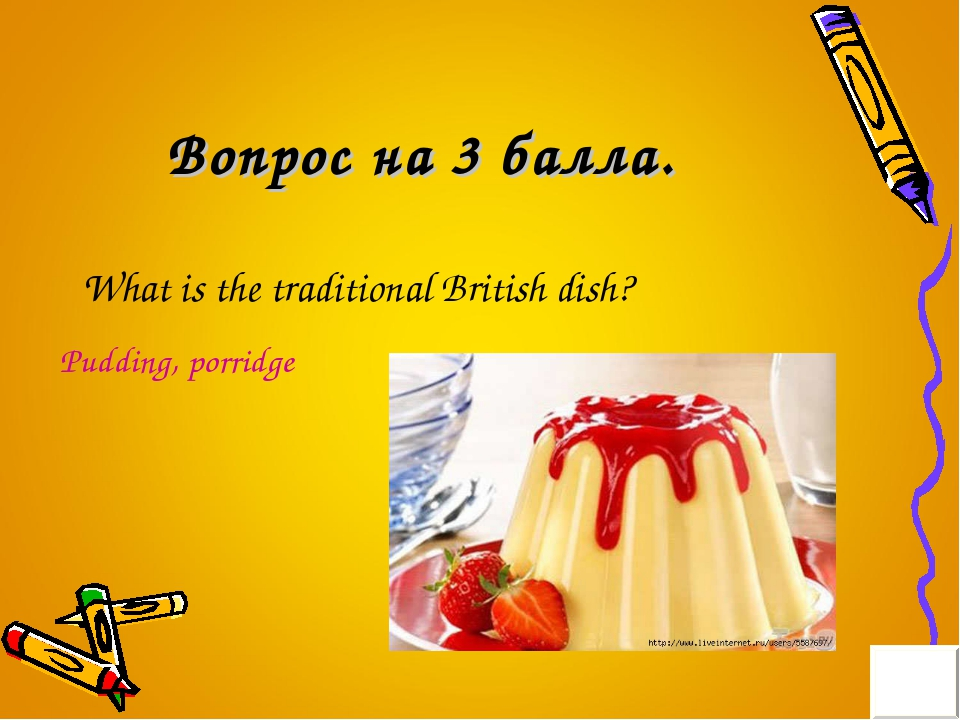 Вопрос на 3 балла. What is the traditional British dish? Pudding, porridge