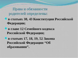 Права и обязанности родителей определены: в статьях 38, 43 Конституции Росси