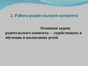 2. Работа родительского комитета  Основная задача родительского коми