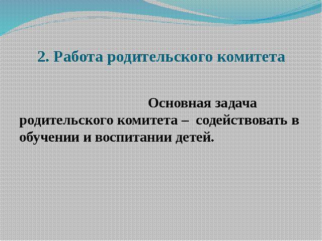 2. Работа родительского комитета  Основная задача родительского коми...