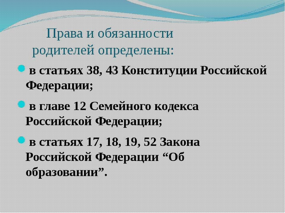 Права и обязанности родителей определены: в статьях 38, 43 Конституции Росси...