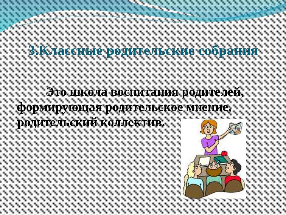3.Классные родительские собрания Это школа воспитания родителей, формирующа...