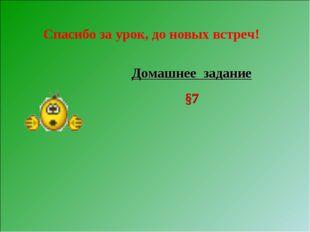 Домашнее задание §7 Спасибо за урок, до новых встреч!