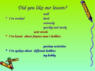 Did you like our lesson? 					well I've worked		hard 					seriously 					quic